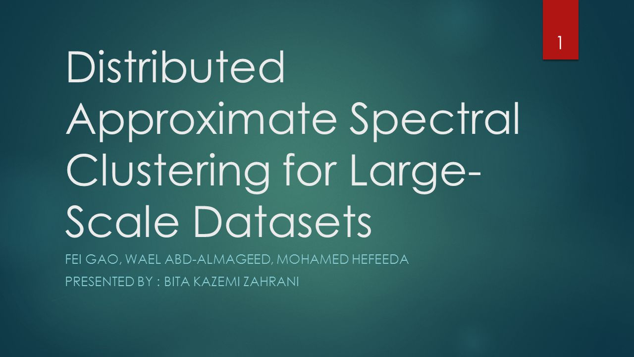 Distributed Approximate Spectral Clustering for Large- Scale Datasets FEI GAO, WAEL ABD-ALMAGEED, MOHAMED HEFEEDA PRESENTED BY : BITA KAZEMI ZAHRANI 1