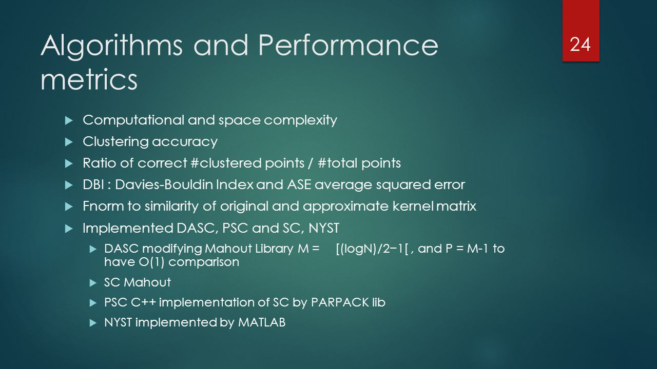 Algorithms and Performance metrics  Computational and space complexity  Clustering accuracy  Ratio of correct #clustered points / #total points  DBI : Davies-Bouldin Index and ASE average squared error  Fnorm to similarity of original and approximate kernel matrix  Implemented DASC, PSC and SC, NYST  DASC modifying Mahout Library M = [(logN)/2−1[, and P = M-1 to have O(1) comparison  SC Mahout  PSC C++ implementation of SC by PARPACK lib  NYST implemented by MATLAB 24