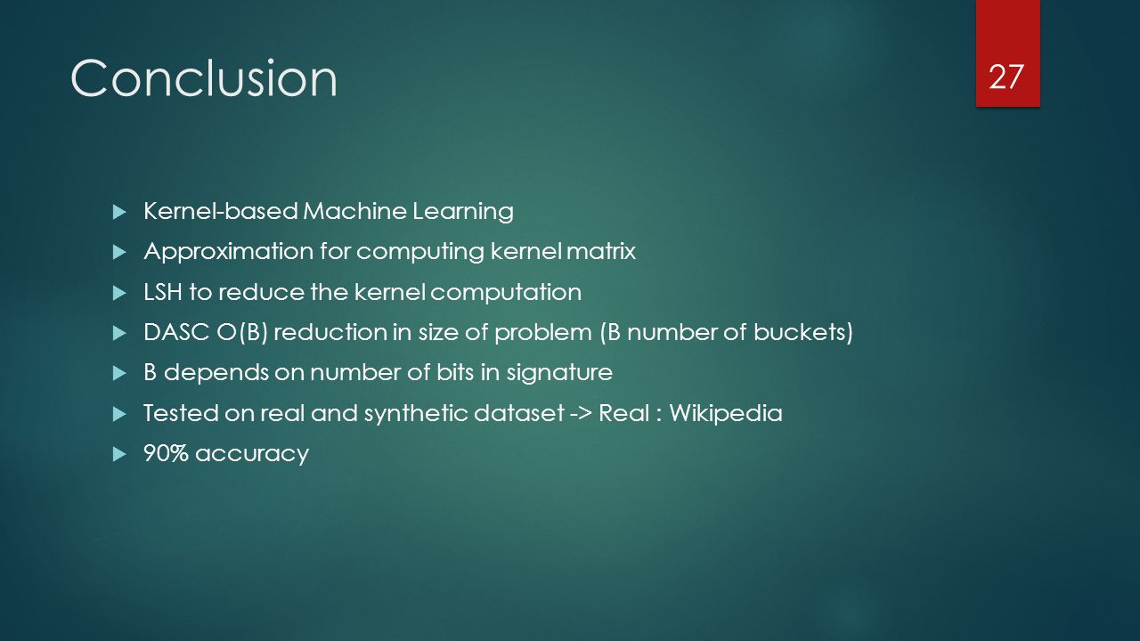 Conclusion  Kernel-based Machine Learning  Approximation for computing kernel matrix  LSH to reduce the kernel computation  DASC O(B) reduction in size of problem (B number of buckets)  B depends on number of bits in signature  Tested on real and synthetic dataset -> Real : Wikipedia  90% accuracy 27