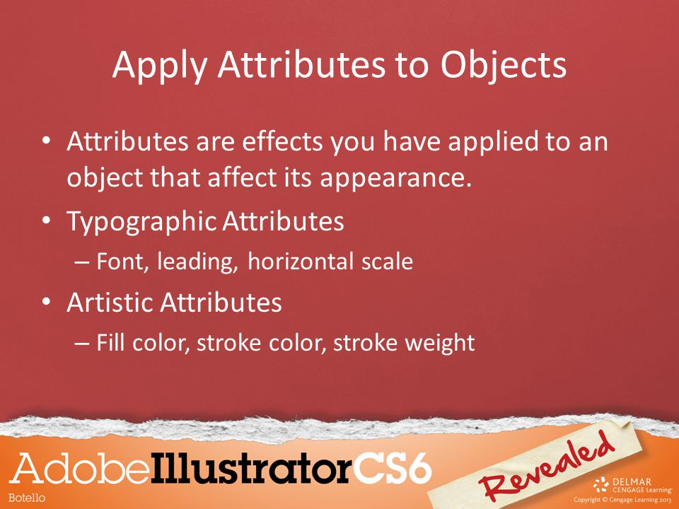 Apply Attributes to Objects Attributes are effects you have applied to an object that affect its appearance.