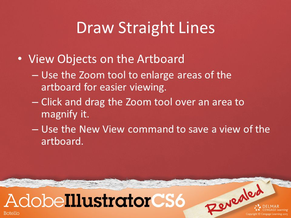 Draw Straight Lines View Objects on the Artboard – Use the Zoom tool to enlarge areas of the artboard for easier viewing. – Click and drag the Zoom to