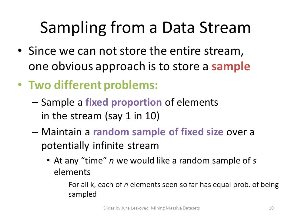 Since we can not store the entire stream, one obvious approach is to store a sample Two different problems: – Sample a fixed proportion of elements in