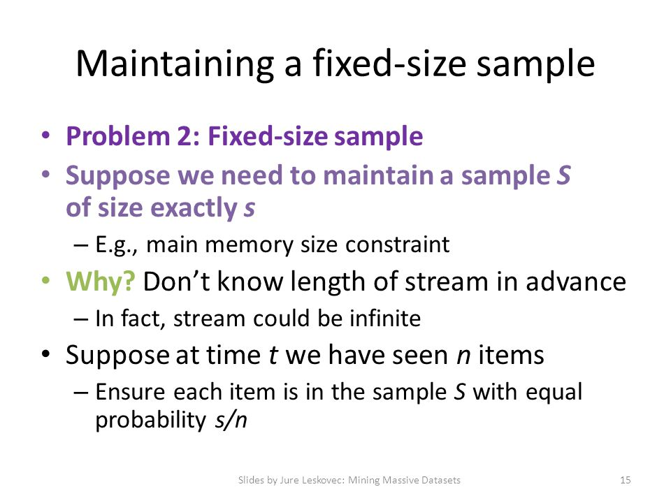 Maintaining a fixed-size sample Problem 2: Fixed-size sample Suppose we need to maintain a sample S of size exactly s – E.g., main memory size constra