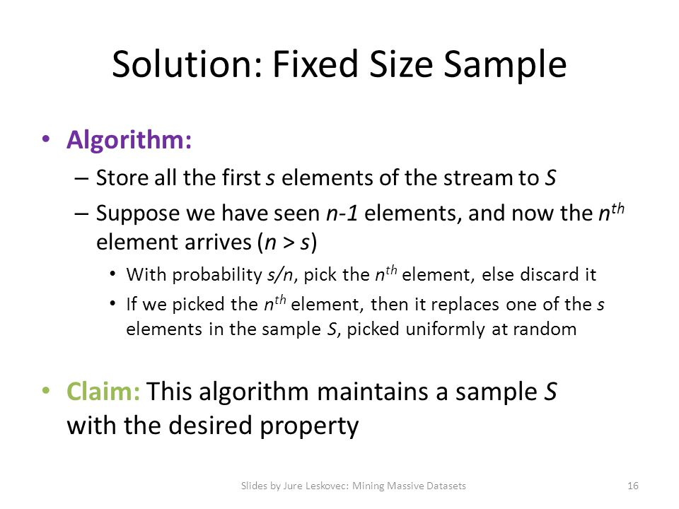 Solution: Fixed Size Sample Algorithm: – Store all the first s elements of the stream to S – Suppose we have seen n-1 elements, and now the n th eleme