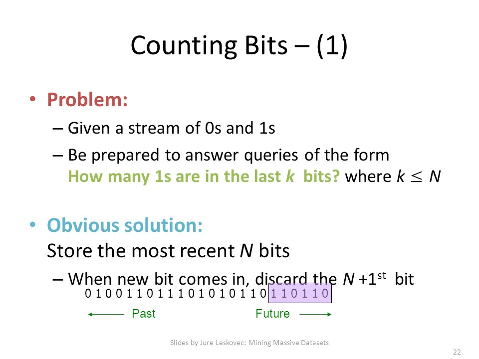 Counting Bits – (1) Problem: – Given a stream of 0s and 1s – Be prepared to answer queries of the form How many 1s are in the last k bits? where k ≤ N