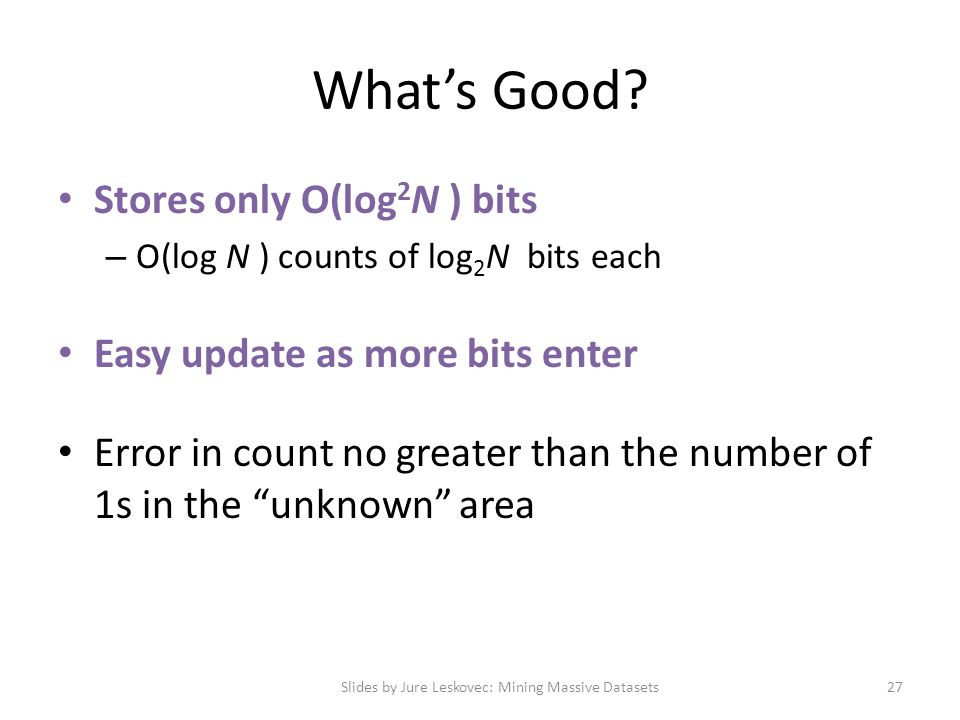 What's Good? Stores only O(log 2 N ) bits – O(log N ) counts of log 2 N bits each Easy update as more bits enter Error in count no greater than the nu
