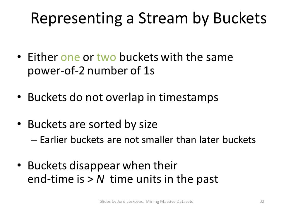 Representing a Stream by Buckets Either one or two buckets with the same power-of-2 number of 1s Buckets do not overlap in timestamps Buckets are sort
