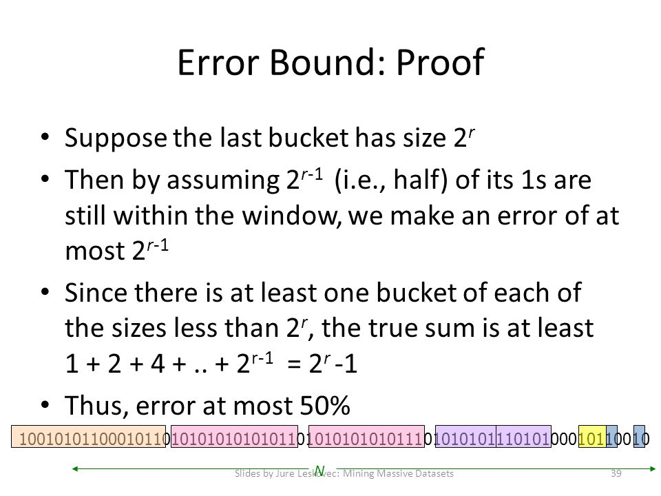 Error Bound: Proof Suppose the last bucket has size 2 r Then by assuming 2 r-1 (i.e., half) of its 1s are still within the window, we make an error of