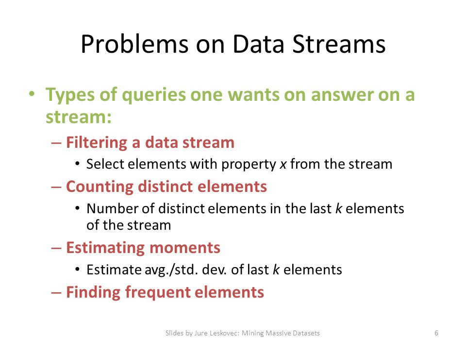 Problems on Data Streams Types of queries one wants on answer on a stream: – Filtering a data stream Select elements with property x from the stream –