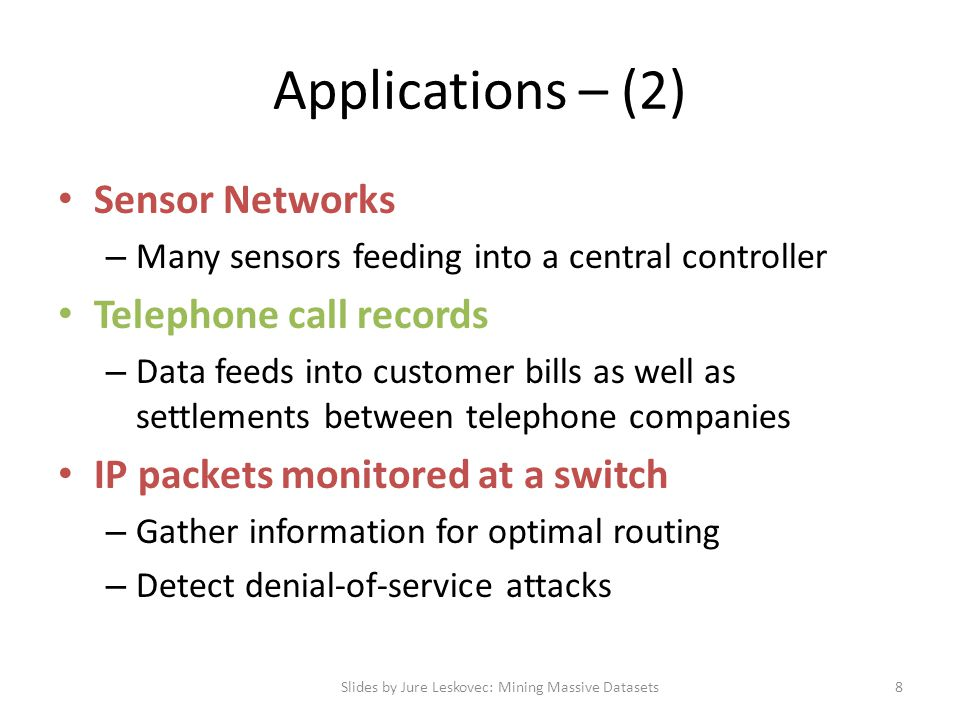 Applications – (2) Sensor Networks – Many sensors feeding into a central controller Telephone call records – Data feeds into customer bills as well as