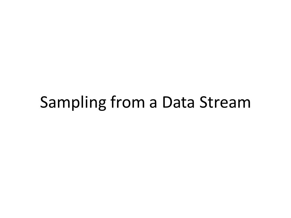 Since we can not store the entire stream, one obvious approach is to store a sample Two different problems: – Sample a fixed proportion of elements in the stream (say 1 in 10) – Maintain a random sample of fixed size over a potentially infinite stream At any time n we would like a random sample of s elements – For all k, each of n elements seen so far has equal prob.