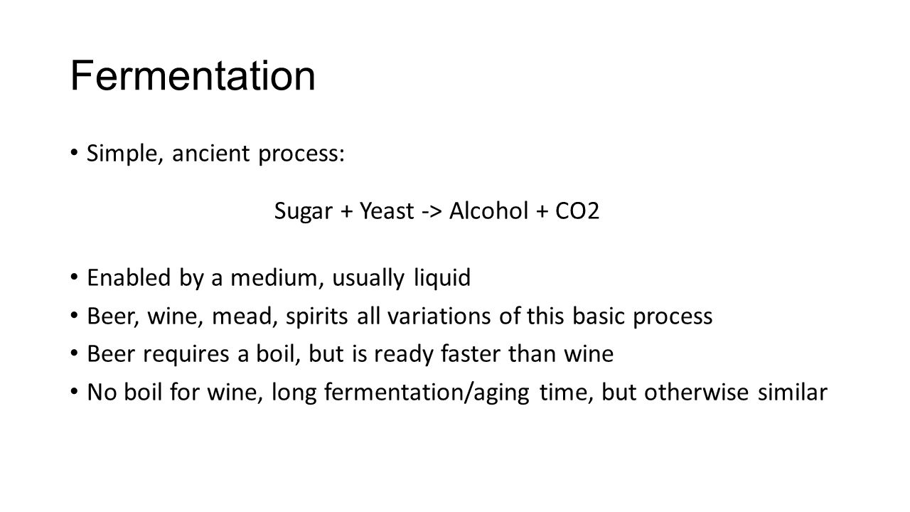 Fermentation Simple, ancient process: Sugar + Yeast -> Alcohol + CO2 Enabled by a medium, usually liquid Beer, wine, mead, spirits all variations of t
