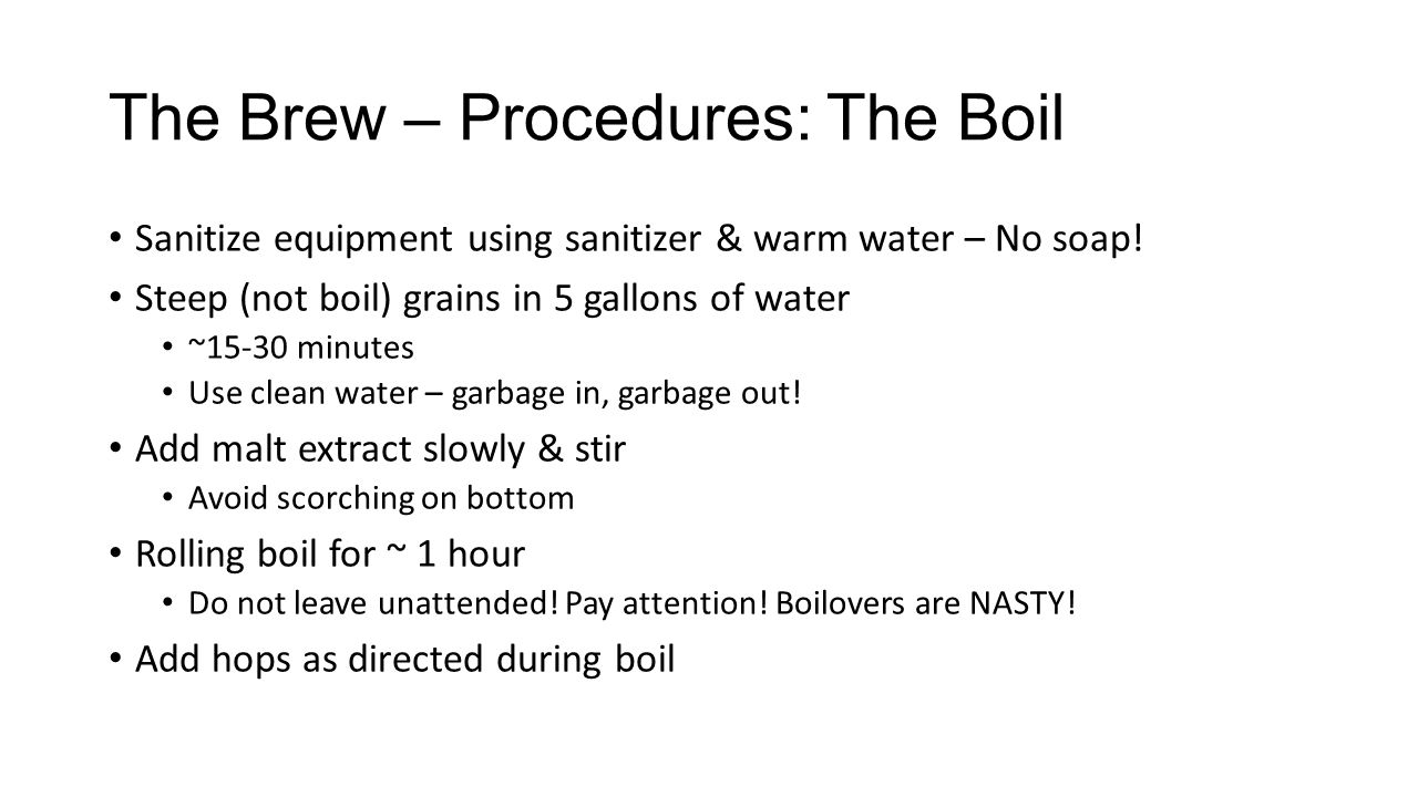 The Brew – Procedures: The Boil Sanitize equipment using sanitizer & warm water – No soap! Steep (not boil) grains in 5 gallons of water ~15-30 minute