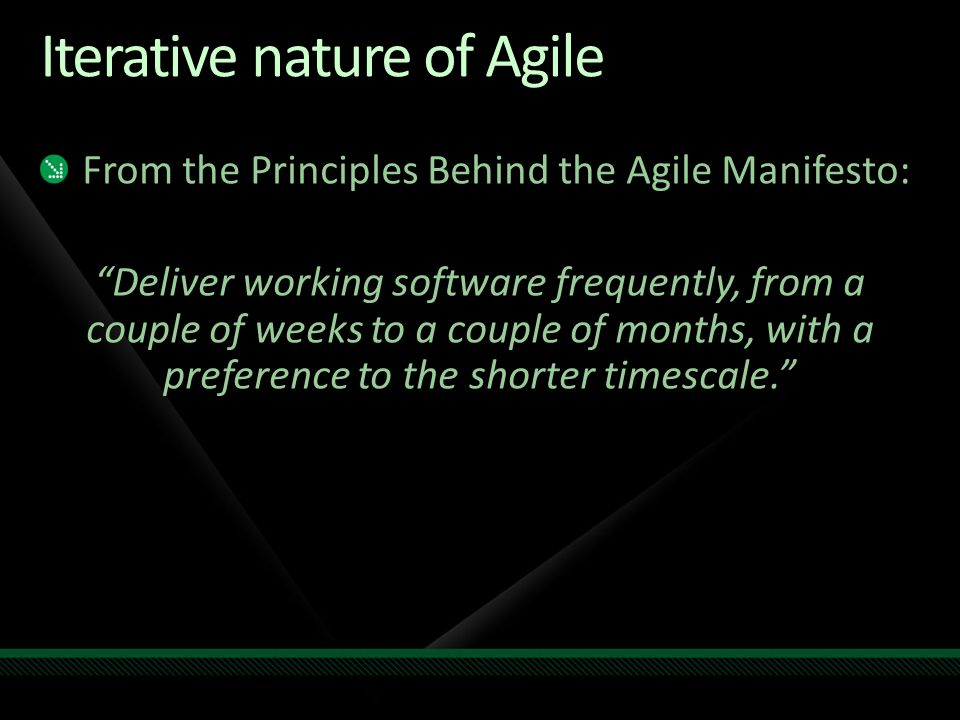 Iterative nature of Agile From the Principles Behind the Agile Manifesto: Deliver working software frequently, from a couple of weeks to a couple of months, with a preference to the shorter timescale.