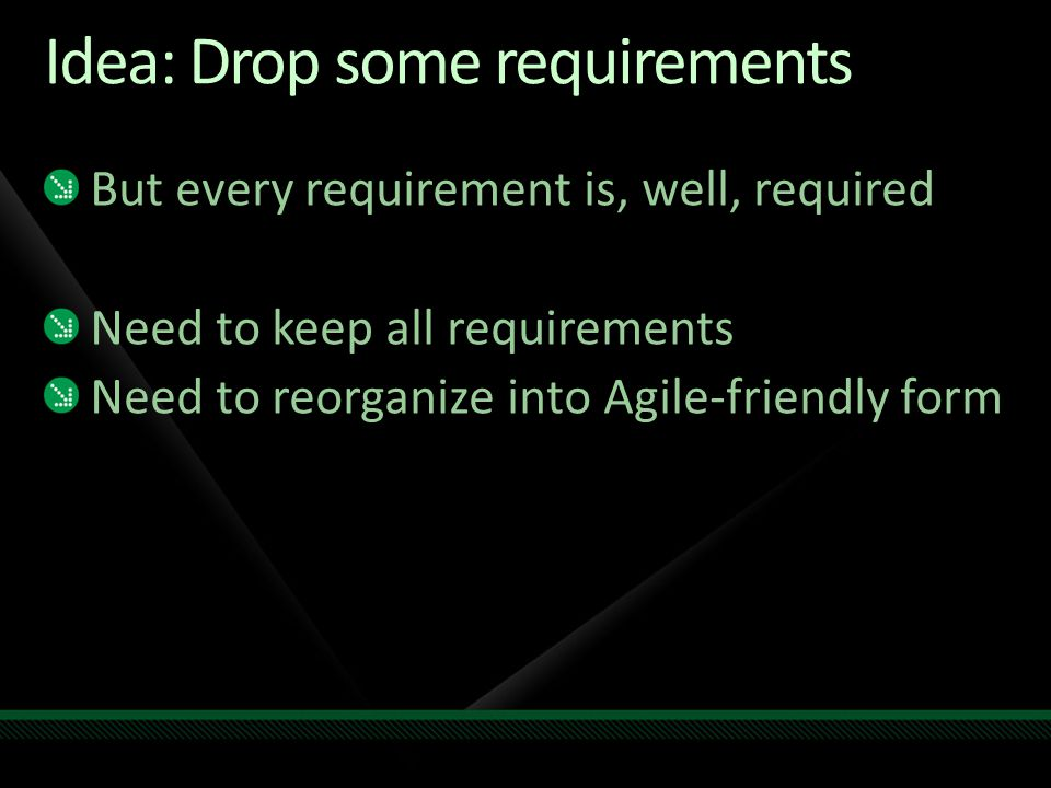 Idea: Drop some requirements But every requirement is, well, required Need to keep all requirements Need to reorganize into Agile-friendly form