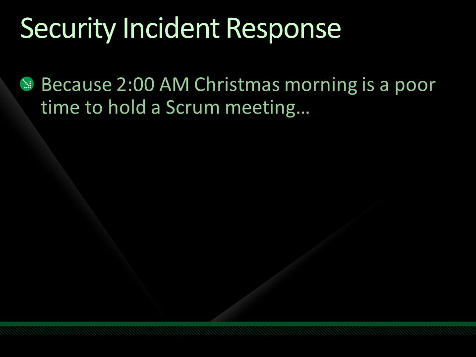 Security Incident Response Because 2:00 AM Christmas morning is a poor time to hold a Scrum meeting…