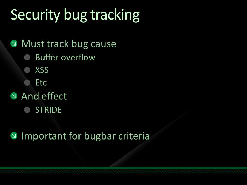 Security bug tracking Must track bug cause Buffer overflow XSS Etc And effect STRIDE Important for bugbar criteria