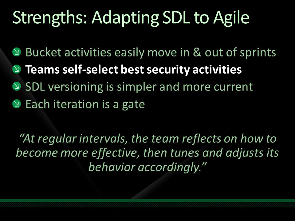 Strengths: Adapting SDL to Agile Bucket activities easily move in & out of sprints Teams self-select best security activities SDL versioning is simpler and more current Each iteration is a gate At regular intervals, the team reflects on how to become more effective, then tunes and adjusts its behavior accordingly.
