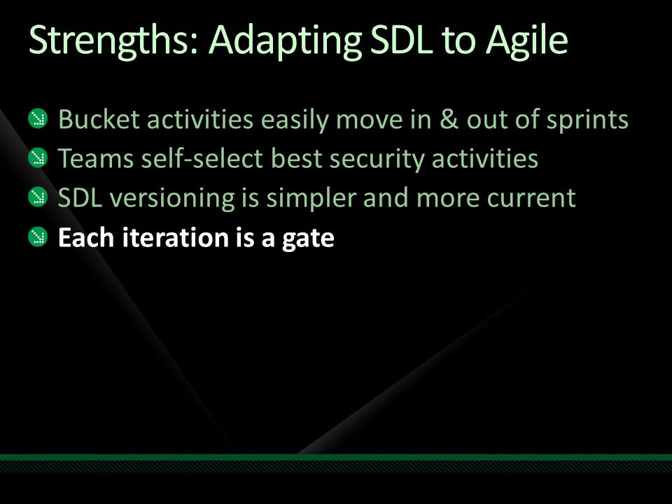 Strengths: Adapting SDL to Agile Bucket activities easily move in & out of sprints Teams self-select best security activities SDL versioning is simpler and more current Each iteration is a gate