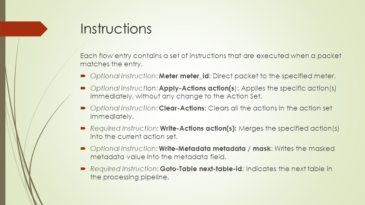 Instructions Each flow entry contains a set of instructions that are executed when a packet matches the entry.  Optional Instruction: Meter meter_id