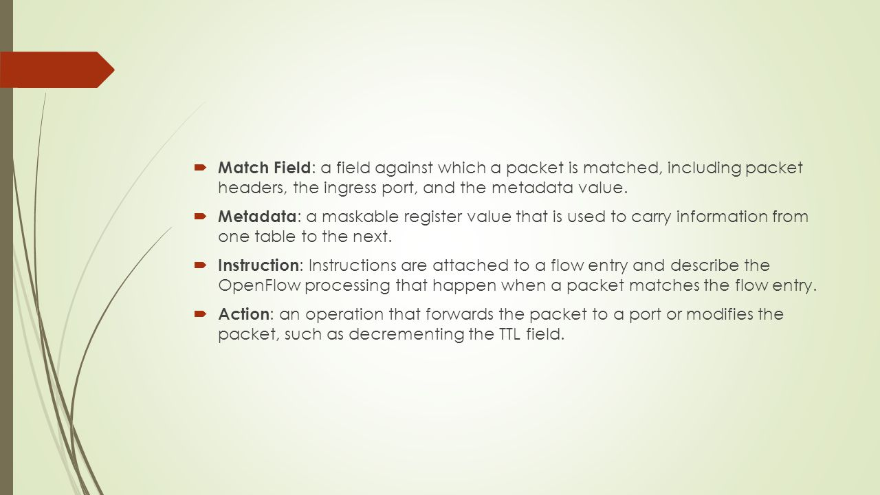  Match Field : a field against which a packet is matched, including packet headers, the ingress port, and the metadata value.  Metadata : a maskable