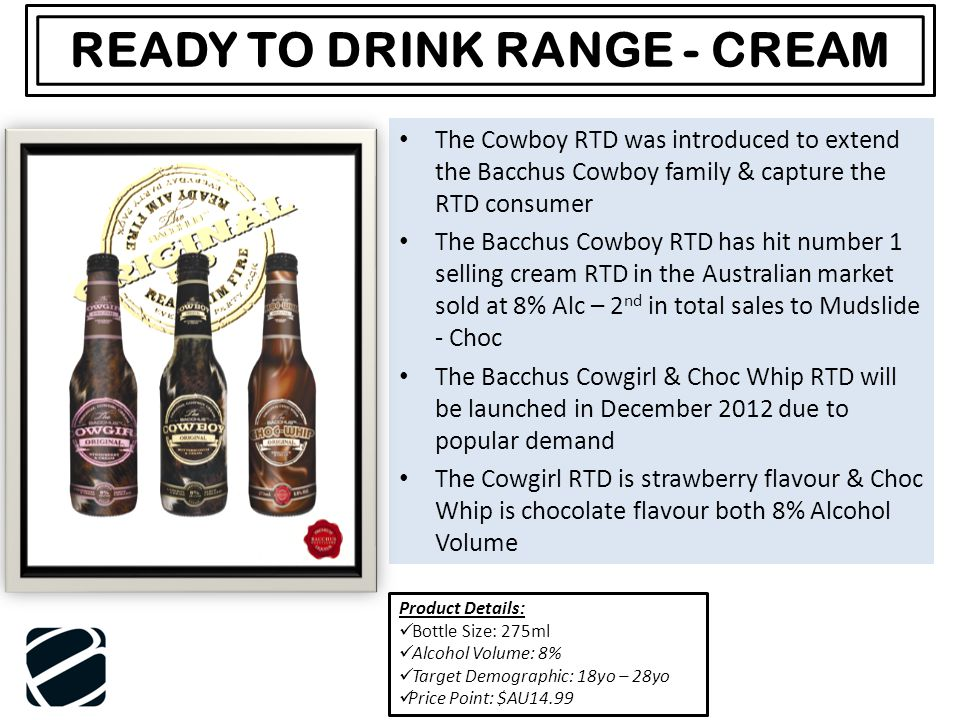 The Cowboy RTD was introduced to extend the Bacchus Cowboy family & capture the RTD consumer The Bacchus Cowboy RTD has hit number 1 selling cream RTD in the Australian market sold at 8% Alc – 2 nd in total sales to Mudslide - Choc The Bacchus Cowgirl & Choc Whip RTD will be launched in December 2012 due to popular demand The Cowgirl RTD is strawberry flavour & Choc Whip is chocolate flavour both 8% Alcohol Volume READY TO DRINK RANGE - CREAM Product Details: Bottle Size: 275ml Alcohol Volume: 8% Target Demographic: 18yo – 28yo Price Point: $AU14.99