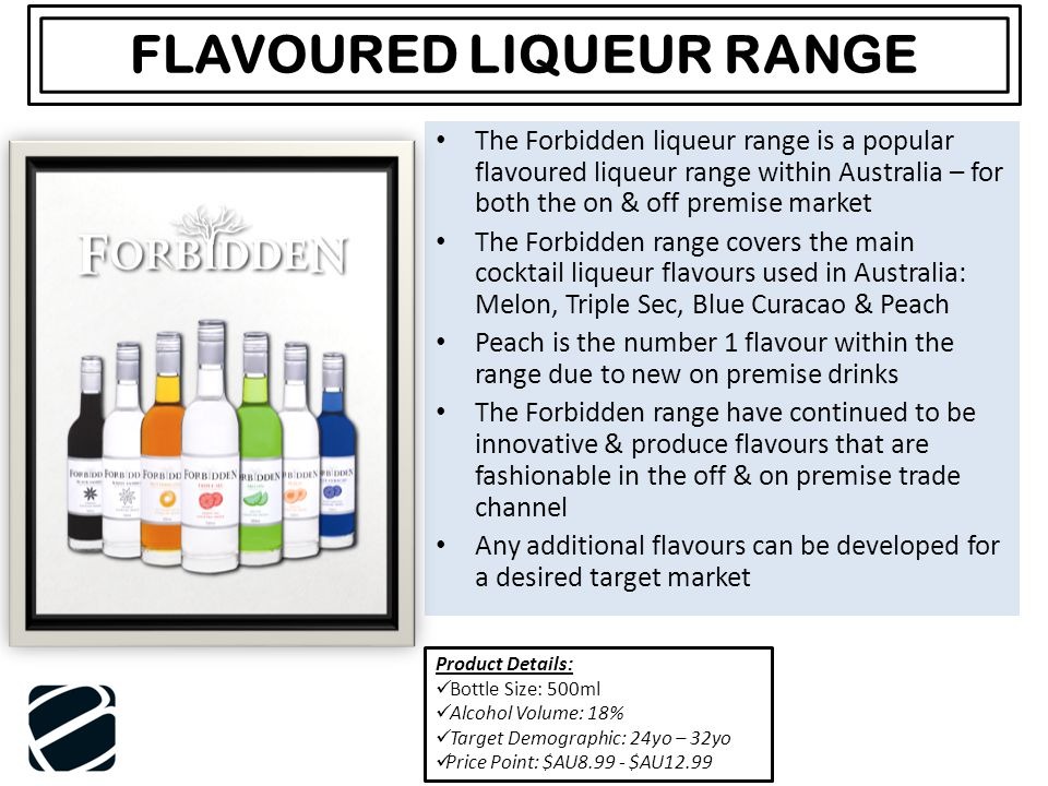 The Forbidden liqueur range is a popular flavoured liqueur range within Australia – for both the on & off premise market The Forbidden range covers the main cocktail liqueur flavours used in Australia: Melon, Triple Sec, Blue Curacao & Peach Peach is the number 1 flavour within the range due to new on premise drinks The Forbidden range have continued to be innovative & produce flavours that are fashionable in the off & on premise trade channel Any additional flavours can be developed for a desired target market FLAVOURED LIQUEUR RANGE Product Details: Bottle Size: 500ml Alcohol Volume: 18% Target Demographic: 24yo – 32yo Price Point: $AU8.99 - $AU12.99