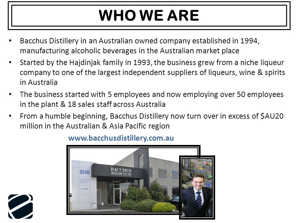 WHO WE ARE Bacchus Distillery in an Australian owned company established in 1994, manufacturing alcoholic beverages in the Australian market place Sta