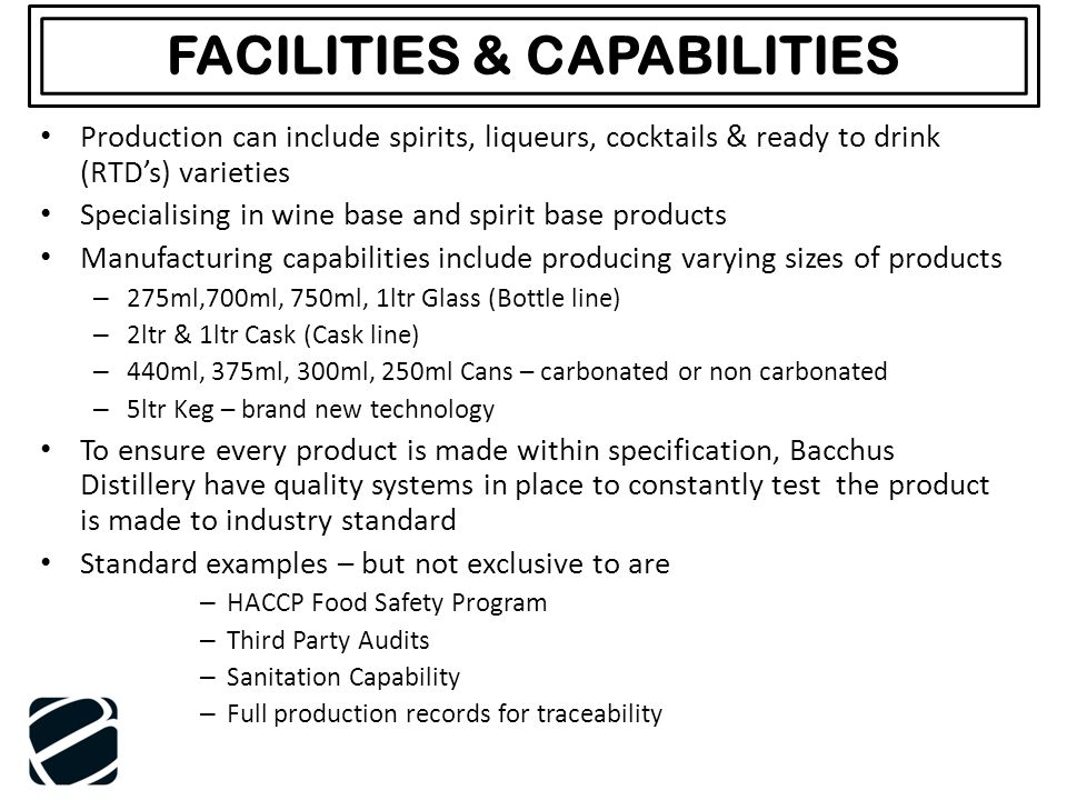 FACILITIES & CAPABILITIES Production can include spirits, liqueurs, cocktails & ready to drink (RTD's) varieties Specialising in wine base and spirit base products Manufacturing capabilities include producing varying sizes of products – 275ml,700ml, 750ml, 1ltr Glass (Bottle line) – 2ltr & 1ltr Cask (Cask line) – 440ml, 375ml, 300ml, 250ml Cans – carbonated or non carbonated – 5ltr Keg – brand new technology To ensure every product is made within specification, Bacchus Distillery have quality systems in place to constantly test the product is made to industry standard Standard examples – but not exclusive to are – HACCP Food Safety Program – Third Party Audits – Sanitation Capability – Full production records for traceability