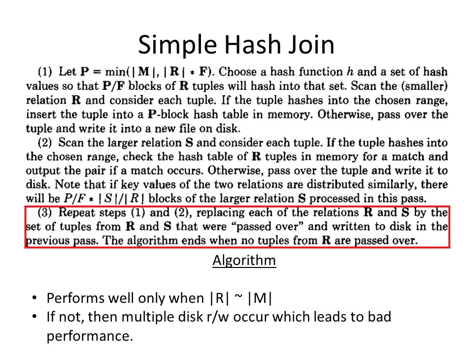 Simple Hash Join Algorithm Performs well only when |R| ~ |M| If not, then multiple disk r/w occur which leads to bad performance.