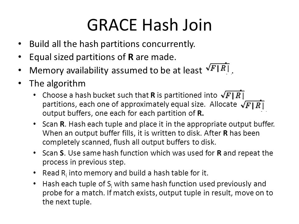 GRACE Hash Join Build all the hash partitions concurrently. Equal sized partitions of R are made. Memory availability assumed to be at least. The algo
