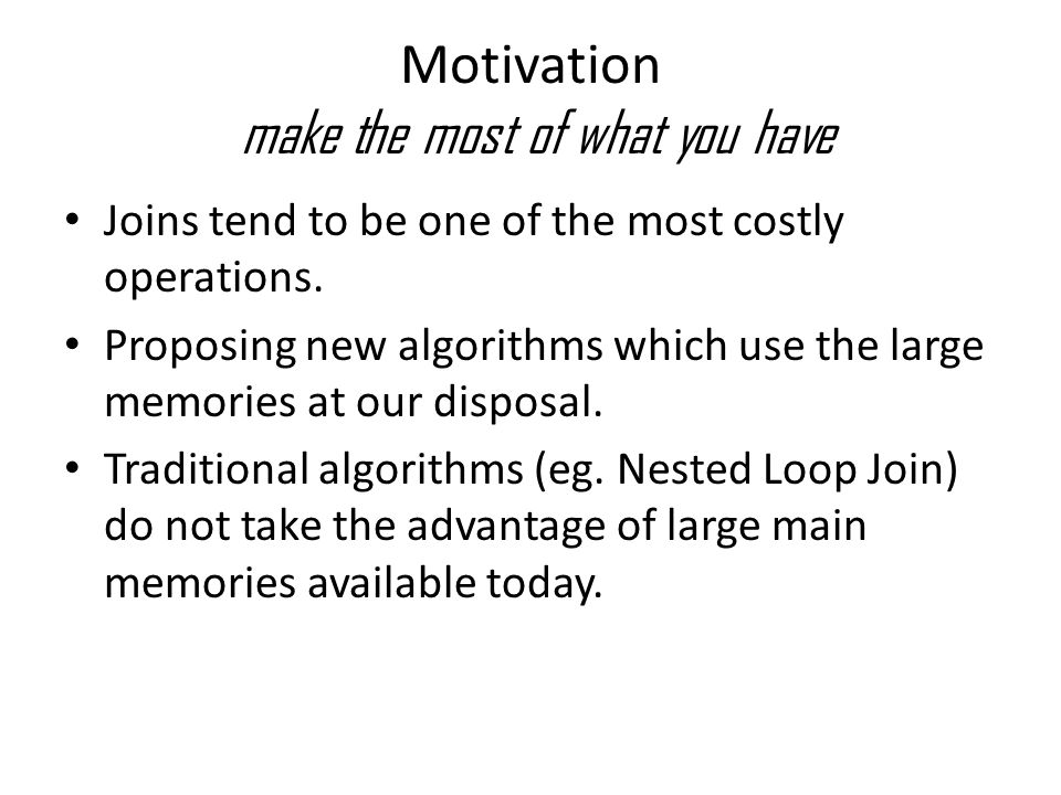 Motivation make the most of what you have Joins tend to be one of the most costly operations. Proposing new algorithms which use the large memories at