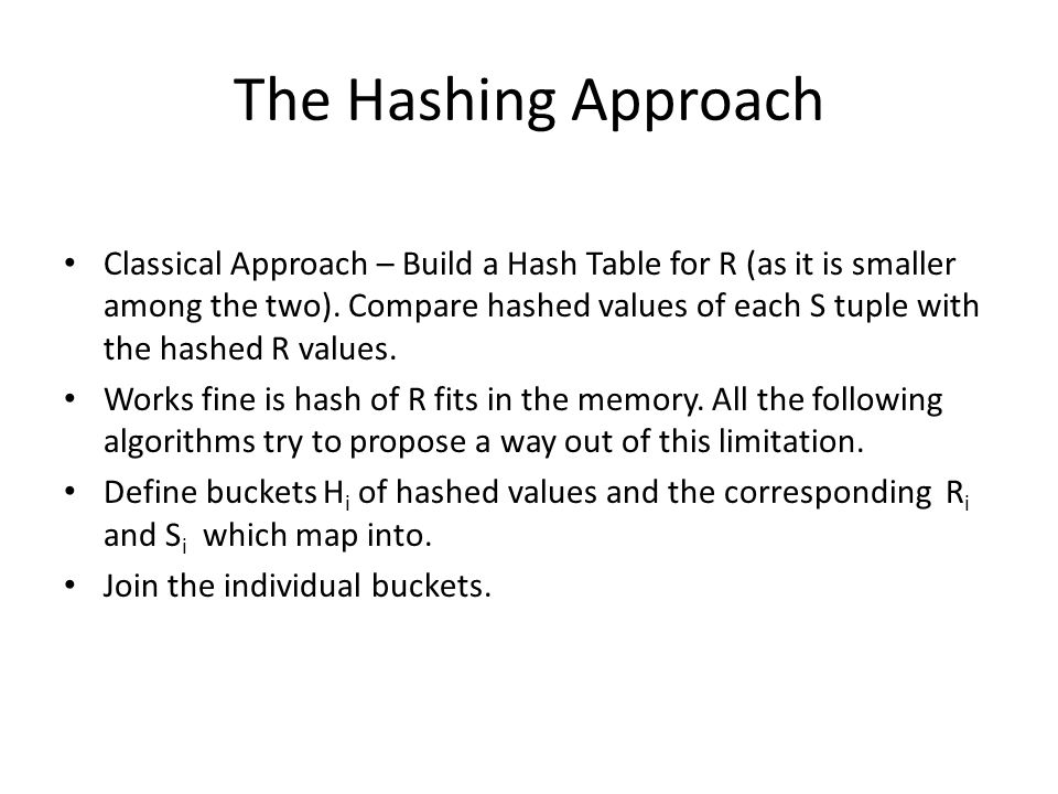 The Hashing Approach Classical Approach – Build a Hash Table for R (as it is smaller among the two). Compare hashed values of each S tuple with the ha