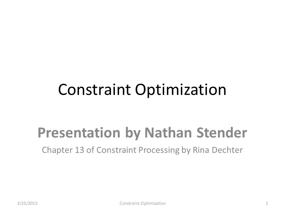 Constraint Optimization Presentation by Nathan Stender Chapter 13 of Constraint Processing by Rina Dechter 3/25/20131Constraint Optimization