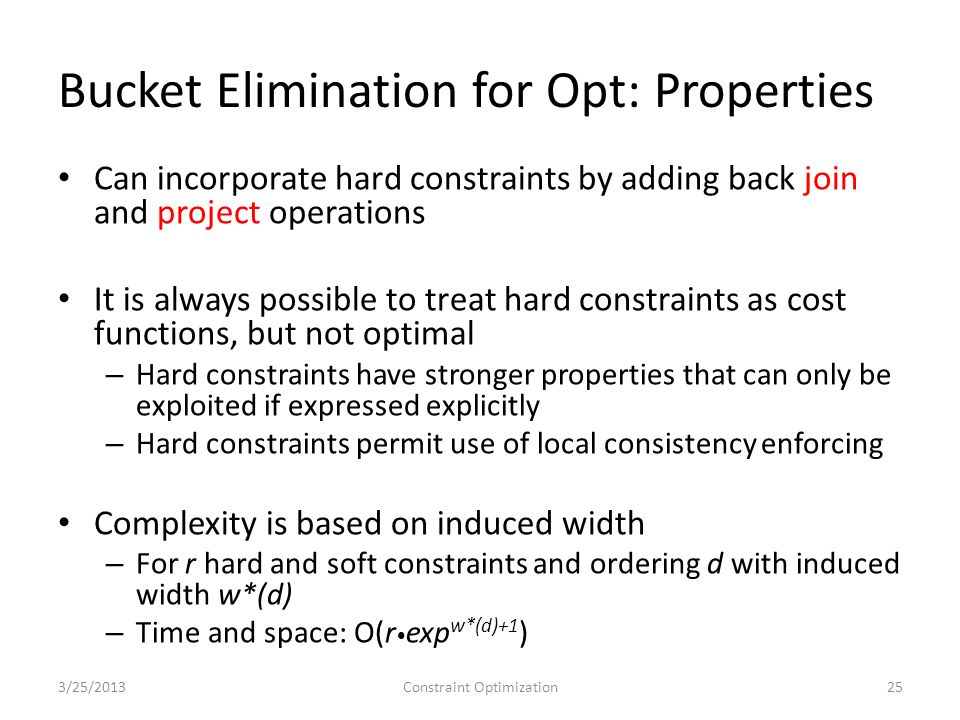 Bucket Elimination for Opt: Properties Can incorporate hard constraints by adding back join and project operations It is always possible to treat hard constraints as cost functions, but not optimal – Hard constraints have stronger properties that can only be exploited if expressed explicitly – Hard constraints permit use of local consistency enforcing Complexity is based on induced width – For r hard and soft constraints and ordering d with induced width w*(d) – Time and space: O(r exp w*(d)+1 ) 3/25/2013Constraint Optimization25