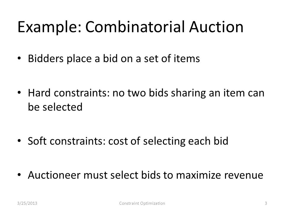 Example: Combinatorial Auction Bidders place a bid on a set of items Hard constraints: no two bids sharing an item can be selected Soft constraints: cost of selecting each bid Auctioneer must select bids to maximize revenue 3/25/2013Constraint Optimization3