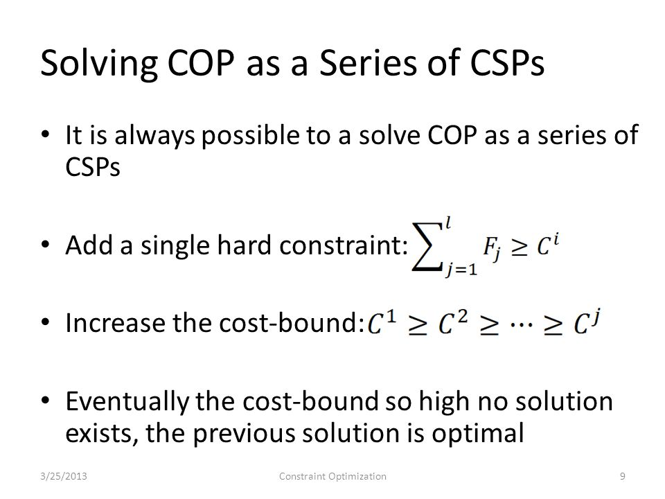 Solving COP as a Series of CSPs With cost C j = 1, we have 4 solutions C 2 = 11, 1 solution C 1 = 12, 0 solutions Backtrack to previous solution, which is optimal The cost of solving so many CSPs is prohibitive Instead, we use search & inference 3/25/2013Constraint Optimization10