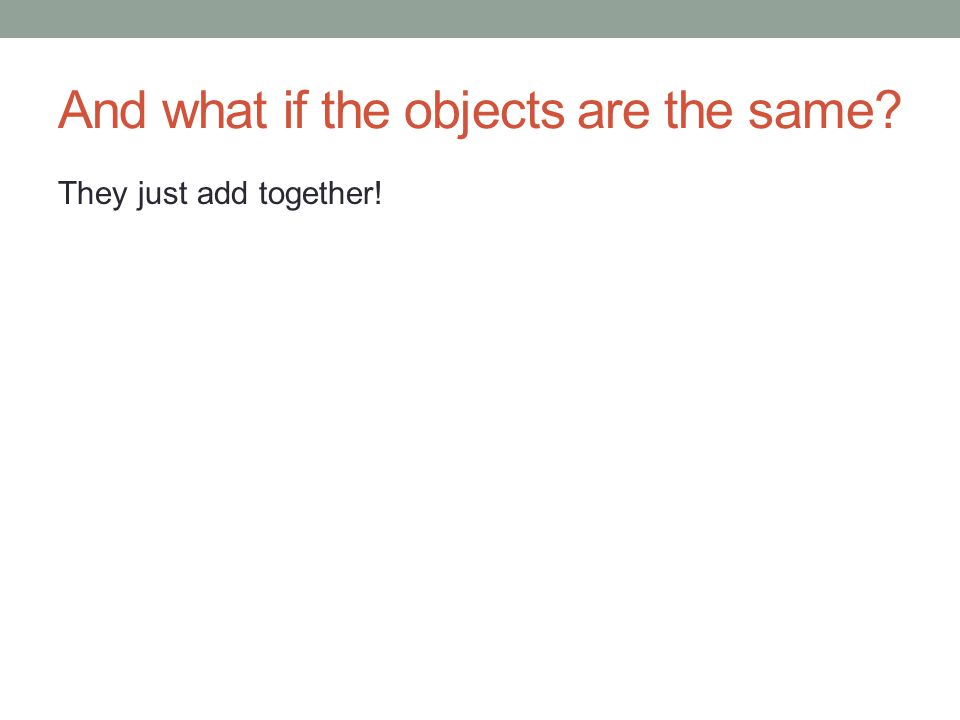 And what if the objects are the same They just add together!