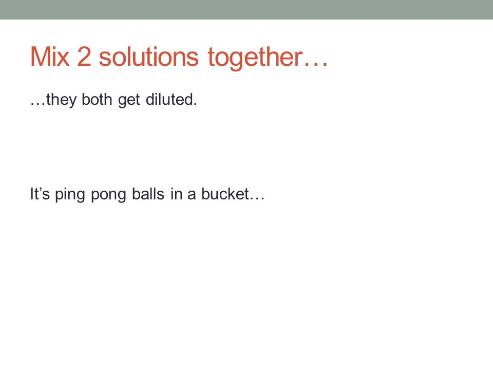 Mix 2 solutions together… …they both get diluted. It's ping pong balls in a bucket…