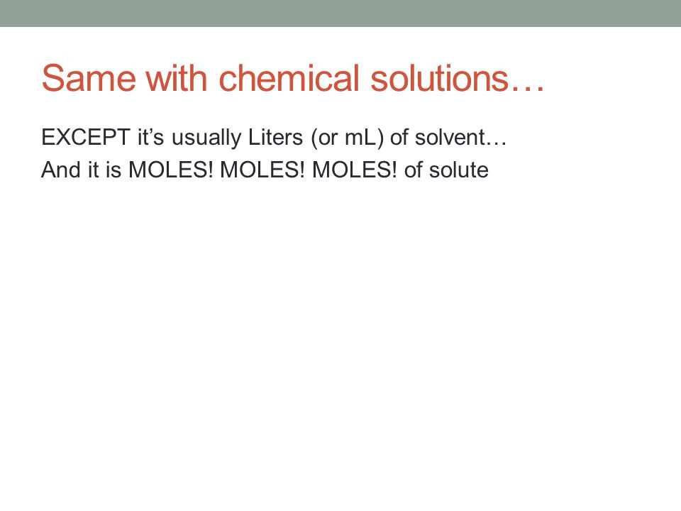 Same with chemical solutions… EXCEPT it's usually Liters (or mL) of solvent… And it is MOLES.