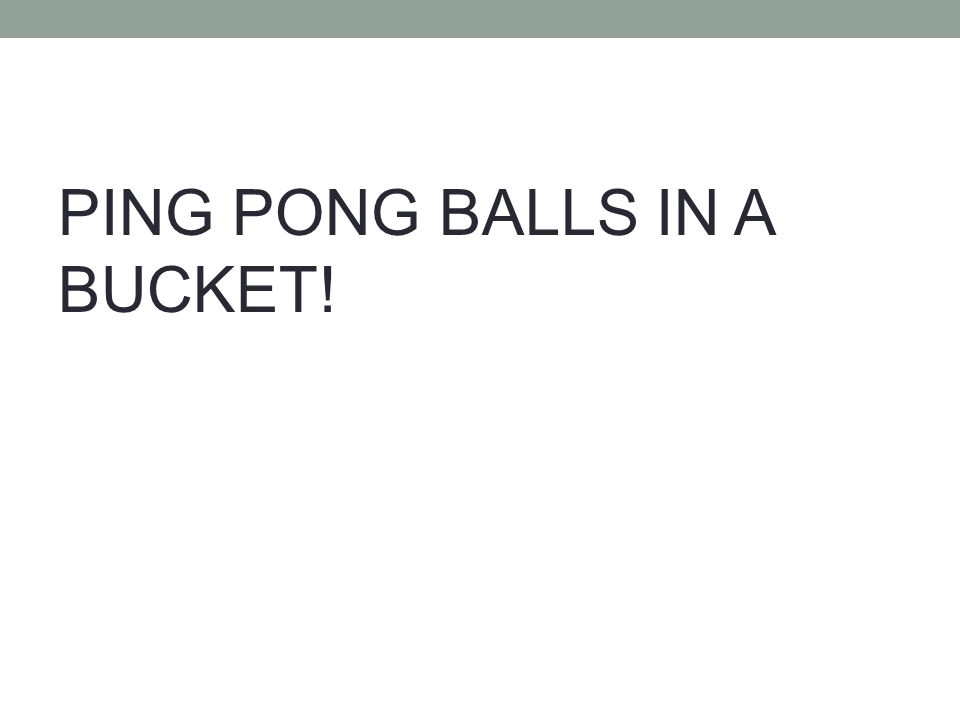 PING PONG BALLS IN A BUCKET!