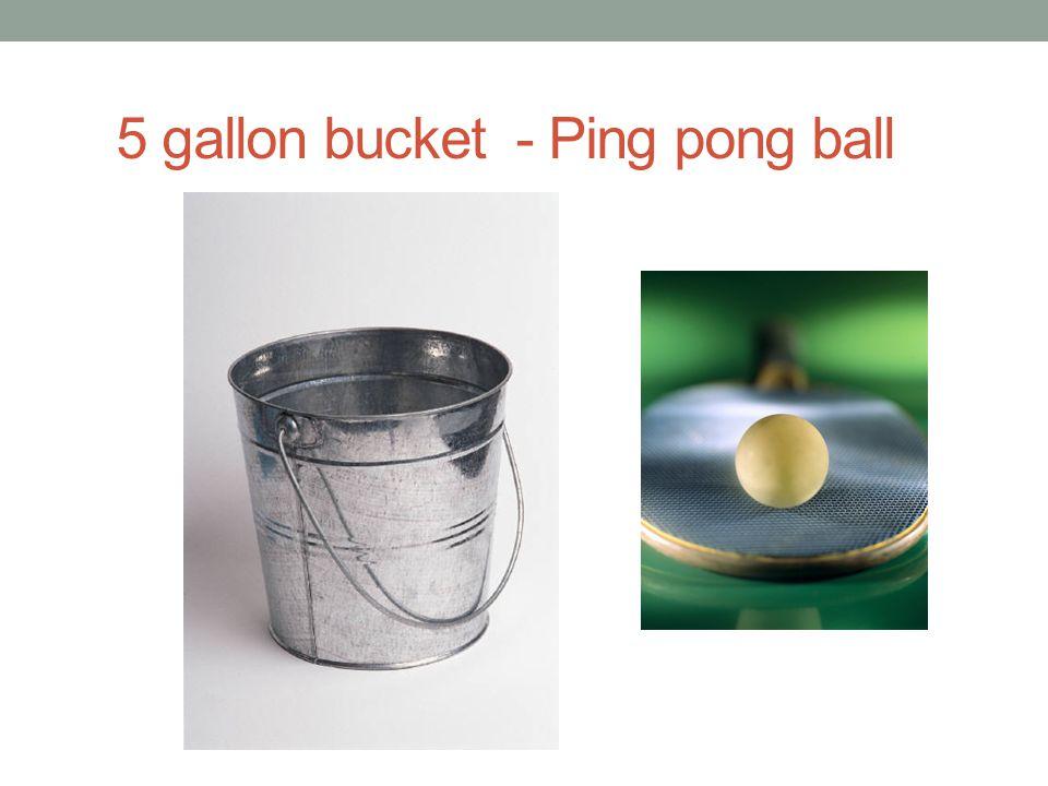 5 gallon bucket - Ping pong ball