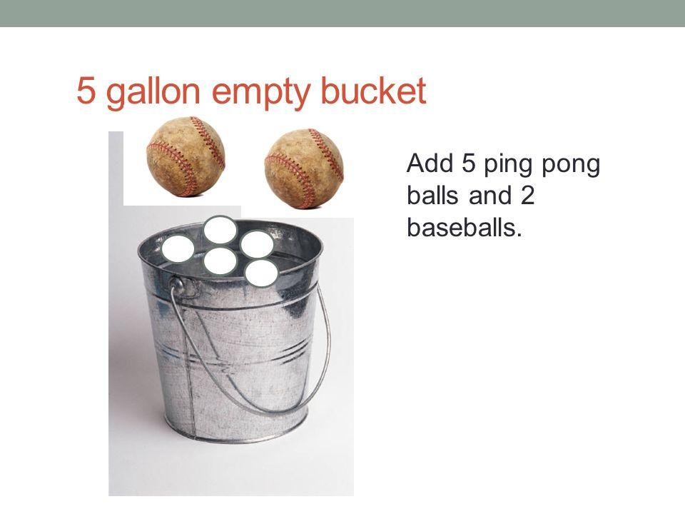 5 gallon empty bucket Add 5 ping pong balls and 2 baseballs.