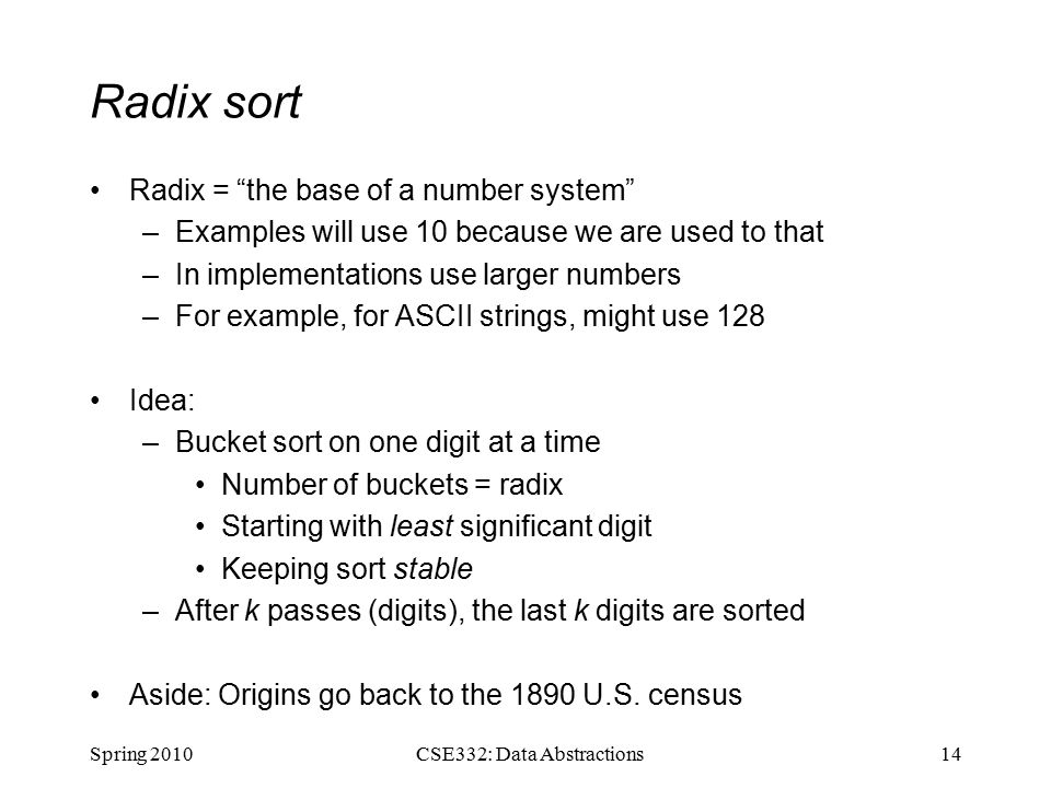 Radix sort Radix = the base of a number system –Examples will use 10 because we are used to that –In implementations use larger numbers –For example, for ASCII strings, might use 128 Idea: –Bucket sort on one digit at a time Number of buckets = radix Starting with least significant digit Keeping sort stable –After k passes (digits), the last k digits are sorted Aside: Origins go back to the 1890 U.S.