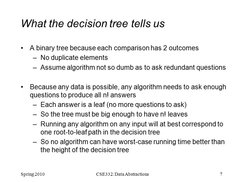 What the decision tree tells us A binary tree because each comparison has 2 outcomes –No duplicate elements –Assume algorithm not so dumb as to ask redundant questions Because any data is possible, any algorithm needs to ask enough questions to produce all n.