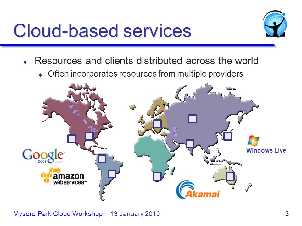 3 Cloud-based services l Resources and clients distributed across the world u Often incorporates resources from multiple providers Windows Live Mysore-Park Cloud Workshop – 13 January 2010