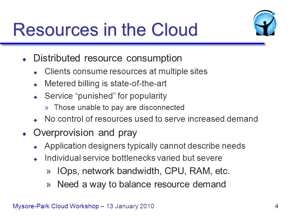 4 Resources in the Cloud l Distributed resource consumption u Clients consume resources at multiple sites u Metered billing is state-of-the-art u Service punished for popularity »Those unable to pay are disconnected u No control of resources used to serve increased demand l Overprovision and pray u Application designers typically cannot describe needs u Individual service bottlenecks varied but severe »IOps, network bandwidth, CPU, RAM, etc.
