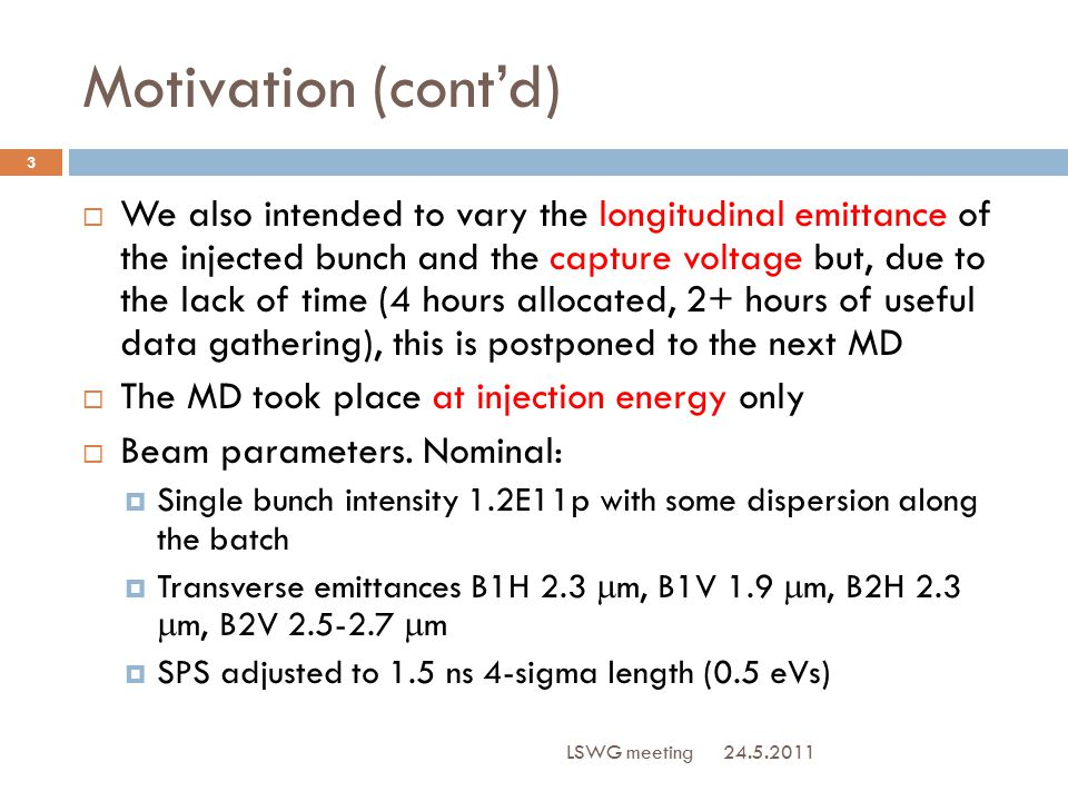 Motivation (cont'd) 24.5.2011 LSWG meeting 3  We also intended to vary the longitudinal emittance of the injected bunch and the capture voltage but, due to the lack of time (4 hours allocated, 2+ hours of useful data gathering), this is postponed to the next MD  The MD took place at injection energy only  Beam parameters.