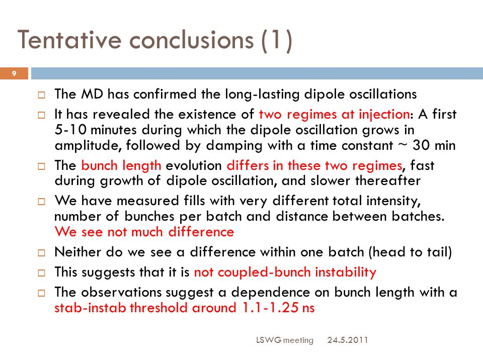 Tentative conclusions (2) 24.5.2011 LSWG meeting 10  Broadband stability criteria  The RHS is proportional to  With 6 MV capture voltage in 2011 (instead of 4 MV in 2010), the mismatch leads to 1.2 ns long bunches, compared to the 1.5 ns (2010)  During the ramp we keep the bunch length constant but raise the voltage.