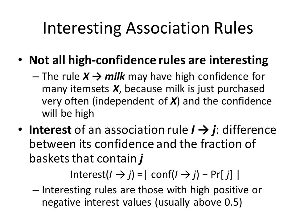 Interesting Association Rules Not all high-confidence rules are interesting – The rule X → milk may have high confidence for many itemsets X, because